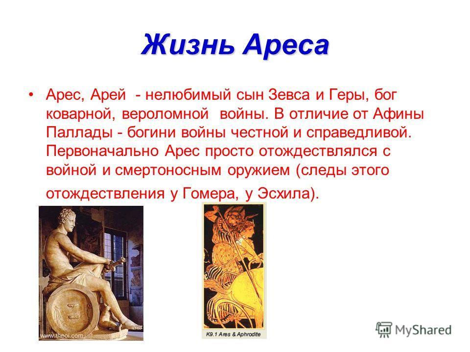 Жизнь Ареса Арес, Арей - нелюбимый сын Зевса и Геры, бог коварной, вероломной войны. В отличие от Афины Паллады - богини войны честной и справедливой. Первоначально Арес просто отождествлялся с войной и смертоносным оружием (следы этого отождествлени