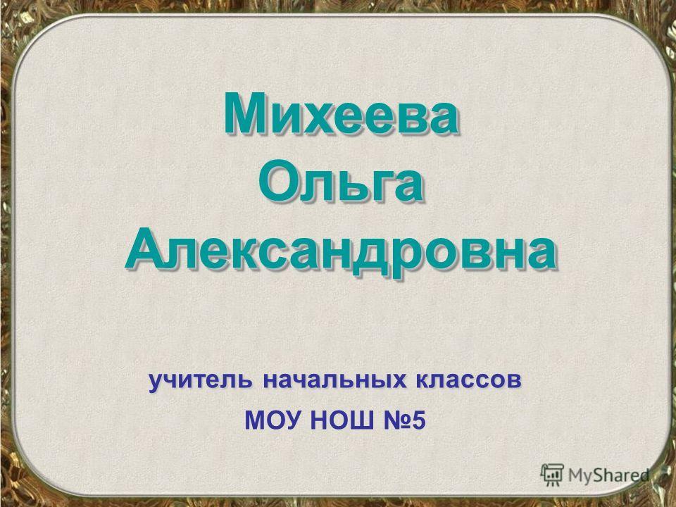 Михеева Ольга Александровна учитель начальных классов МОУ НОШ 5