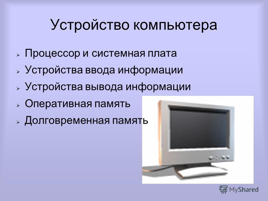 Устройство компьютера Процессор и системная плата Устройства ввода информации Устройства вывода информации Оперативная память Долговременная память
