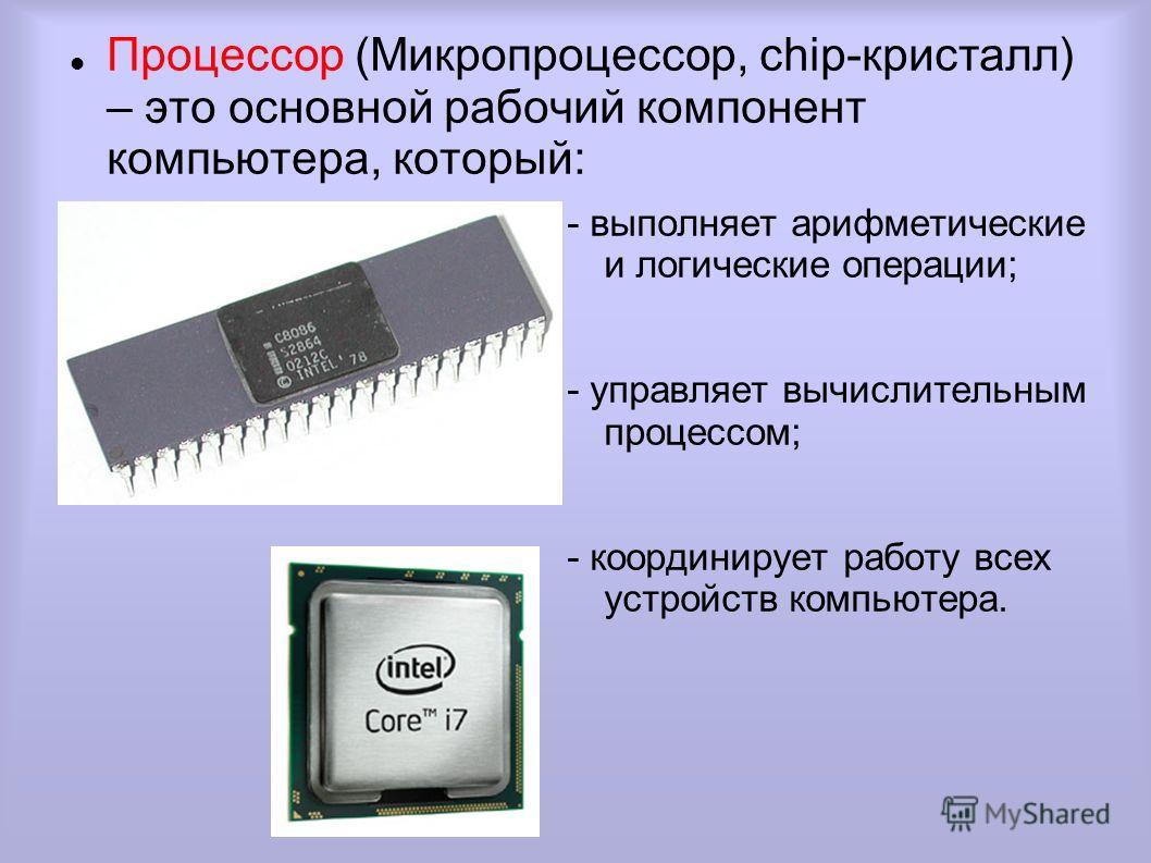 Процессор (Микропроцессор, chip-кристалл) – это основной рабочий компонент компьютера, который: - выполняет арифметические и логические операции; - управляет вычислительным процессом; - координирует работу всех устройств компьютера.