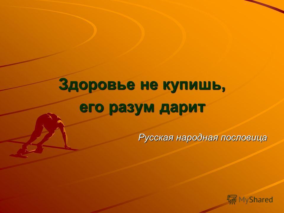 Здоровье не купишь, его разум дарит Русская народная пословица
