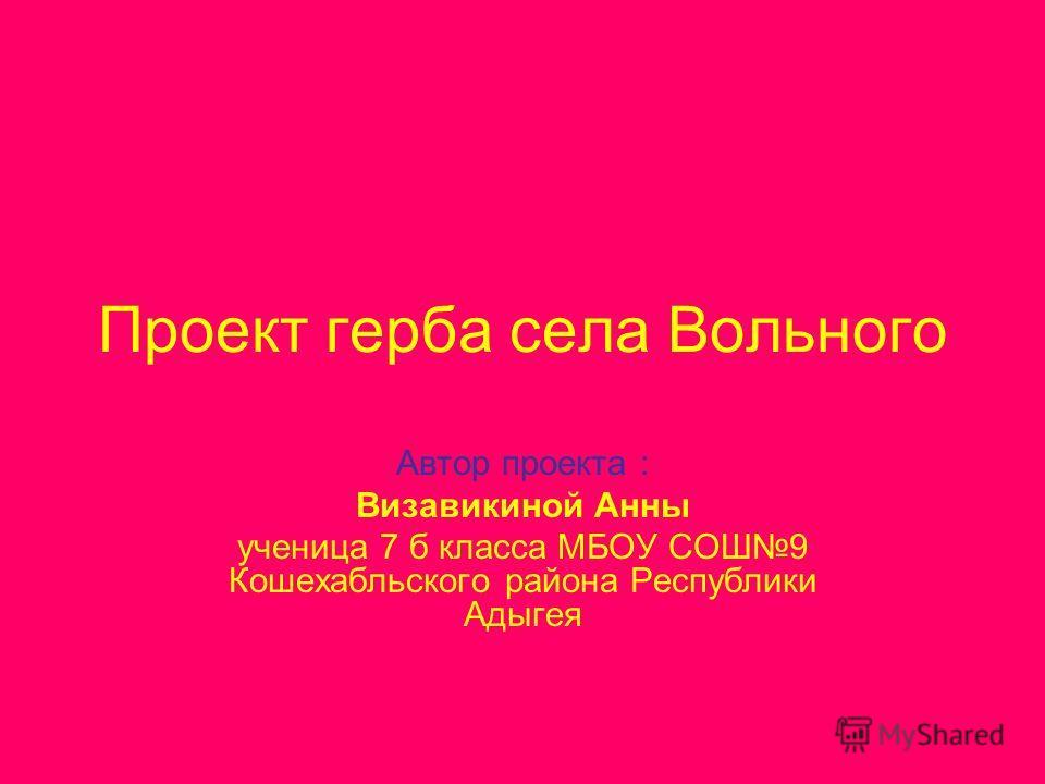 Проект герба села Вольного Автор проекта : Визавикиной Анны ученица 7 б класса МБОУ СОШ9 Кошехабльского района Республики Адыгея