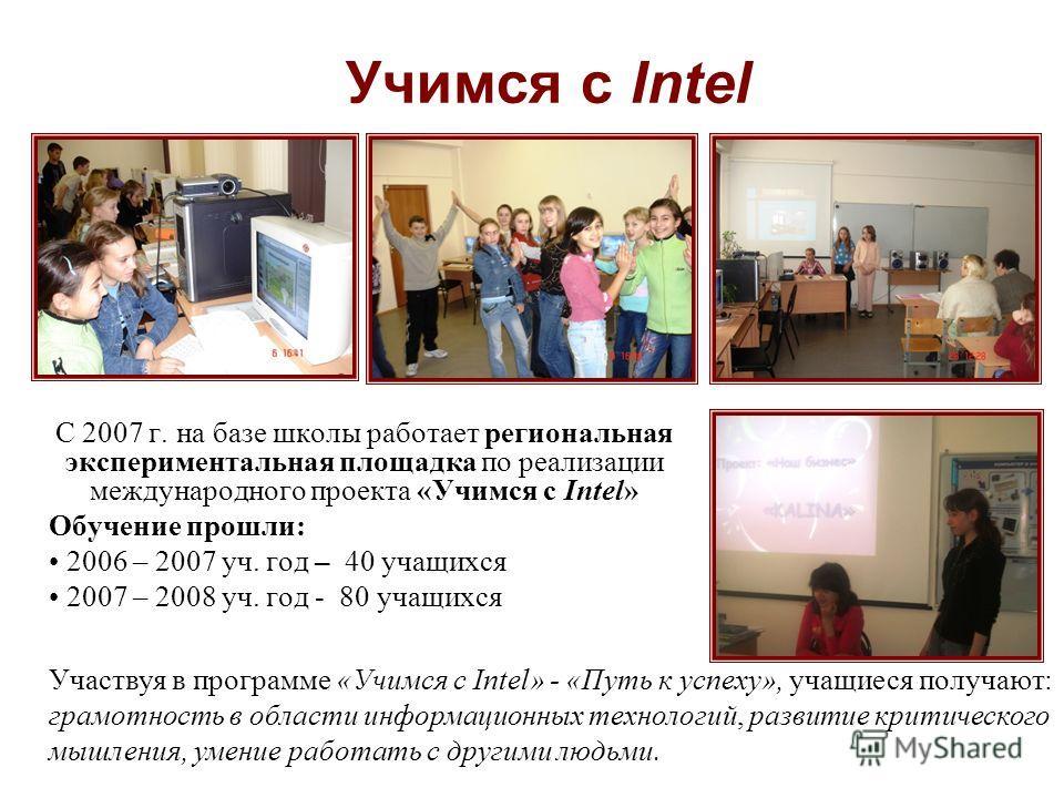 Учимся с Intel С 2007 г. на базе школы работает региональная экспериментальная площадка по реализации международного проекта «Учимся с Intel» Обучение прошли: 2006 – 2007 уч. год – 40 учащихся 2007 – 2008 уч. год - 80 учащихся Участвуя в программе «У