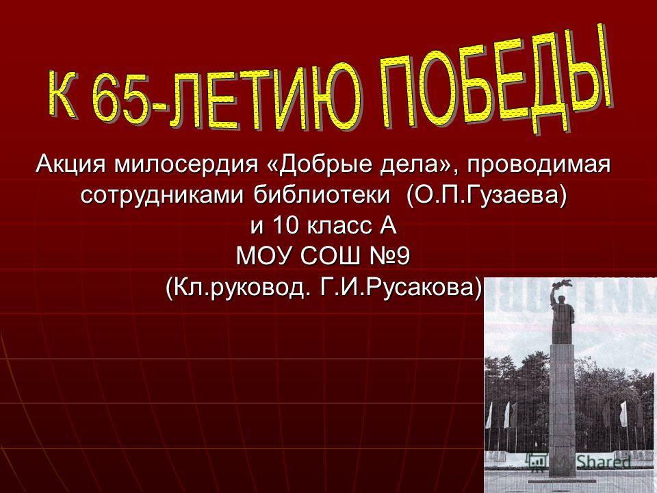 Акция милосердия «Добрые дела», проводимая сотрудниками библиотеки (О.П.Гузаева) и 10 класс А МОУ СОШ 9 (Кл.руковод. Г.И.Русакова)
