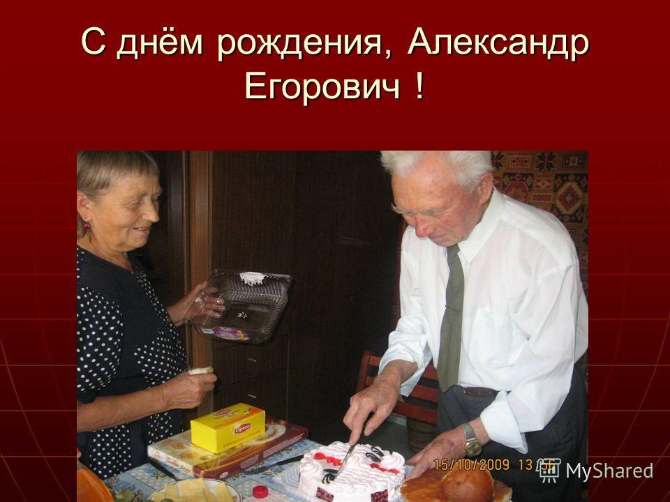 С днём рождения, Александр Егорович !