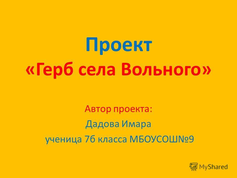Проект «Герб села Вольного» Автор проекта: Дадова Имара ученица 7б класса МБОУСОШ9