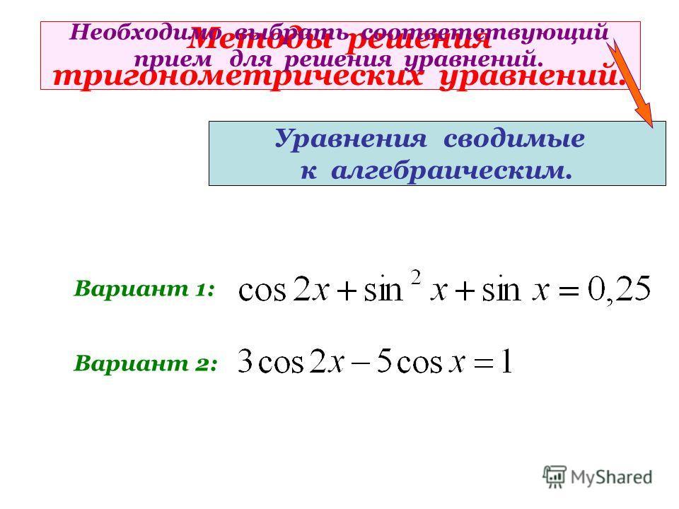 Методы решения тригонометрических уравнений. Уравнения сводимые к алгебраическим. Вариант 1: Вариант 2: Необходимо выбрать соответствующий прием для решения уравнений.