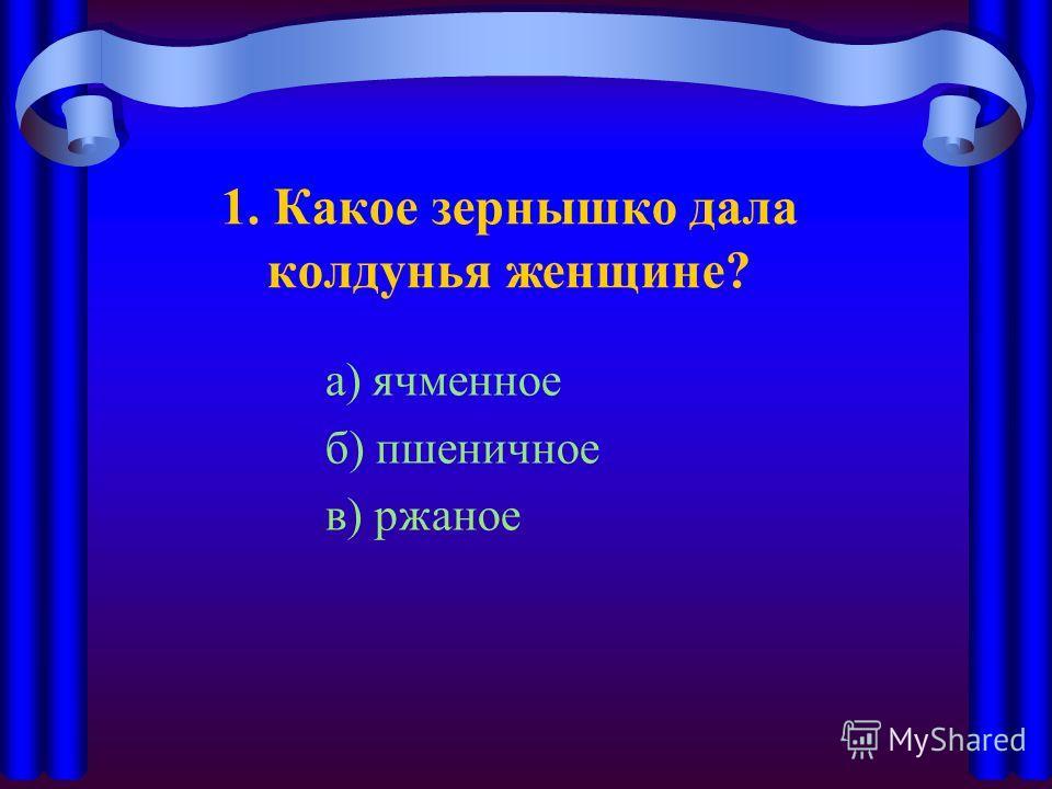 1. Какое зернышко дала колдунья женщине? а) ячменное б) пшеничное в) ржаное