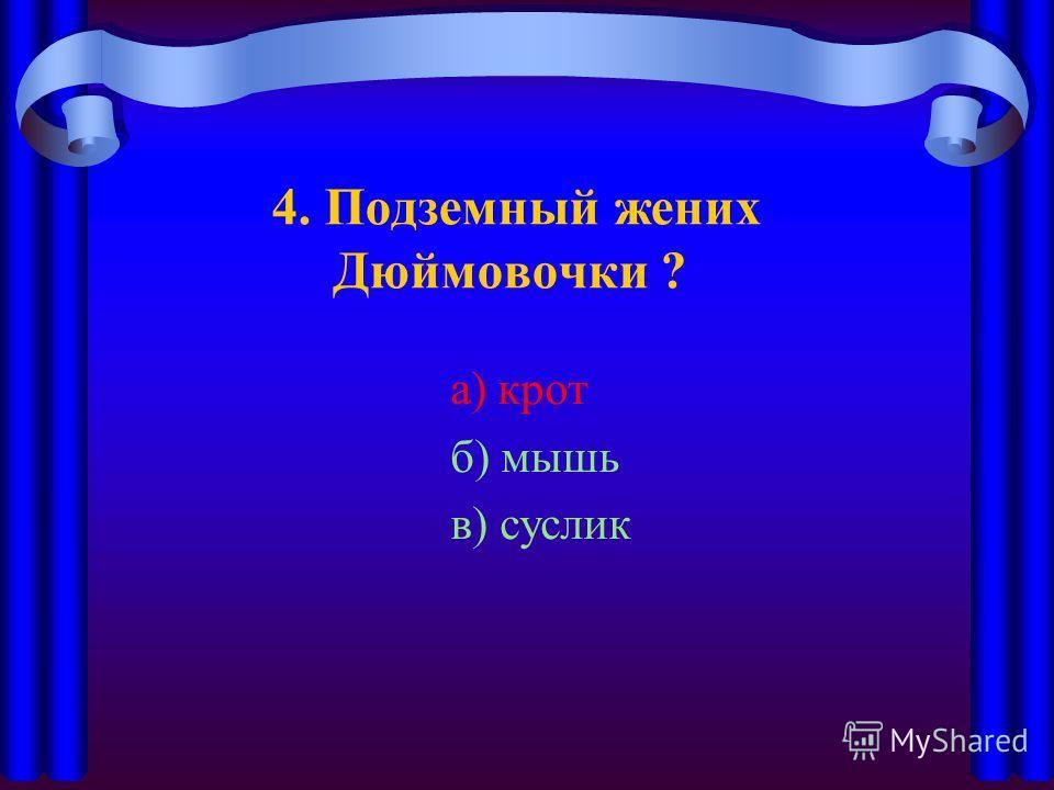 4. Подземный жених Дюймовочки ? а) крот б) мышь в) суслик