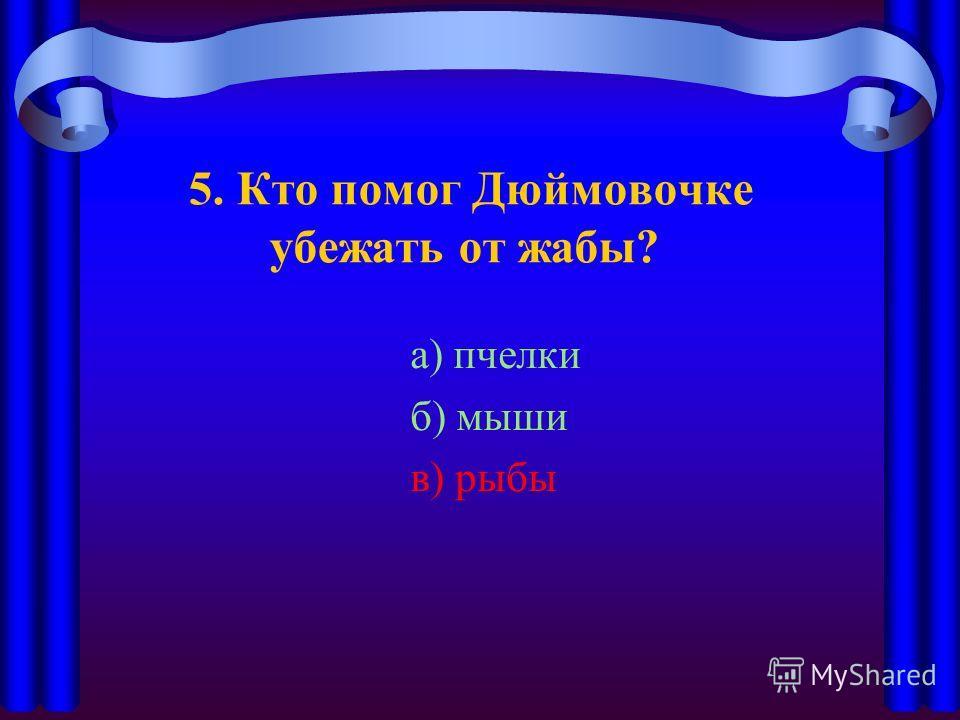5. Кто помог Дюймовочке убежать от жабы? а) пчелки б) мыши в) рыбы