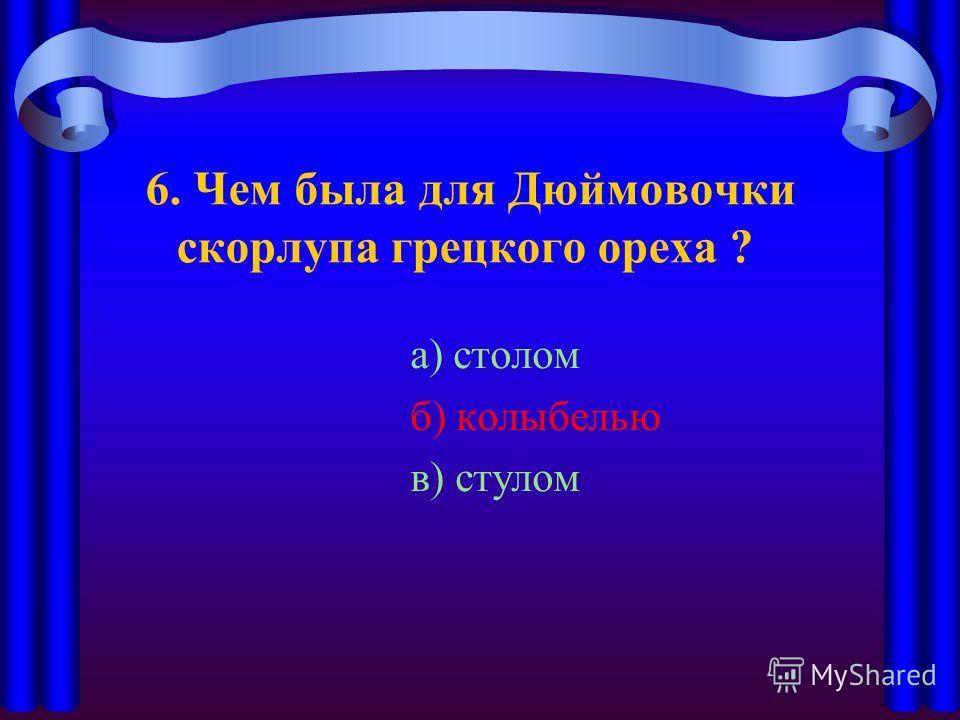 6. Чем была для Дюймовочки скорлупа грецкого ореха ? а) столом б) колыбелью в) стулом