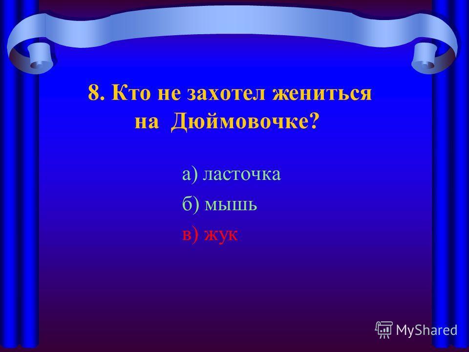 8. Кто не захотел жениться на Дюймовочке? а) ласточка б) мышь в) жук