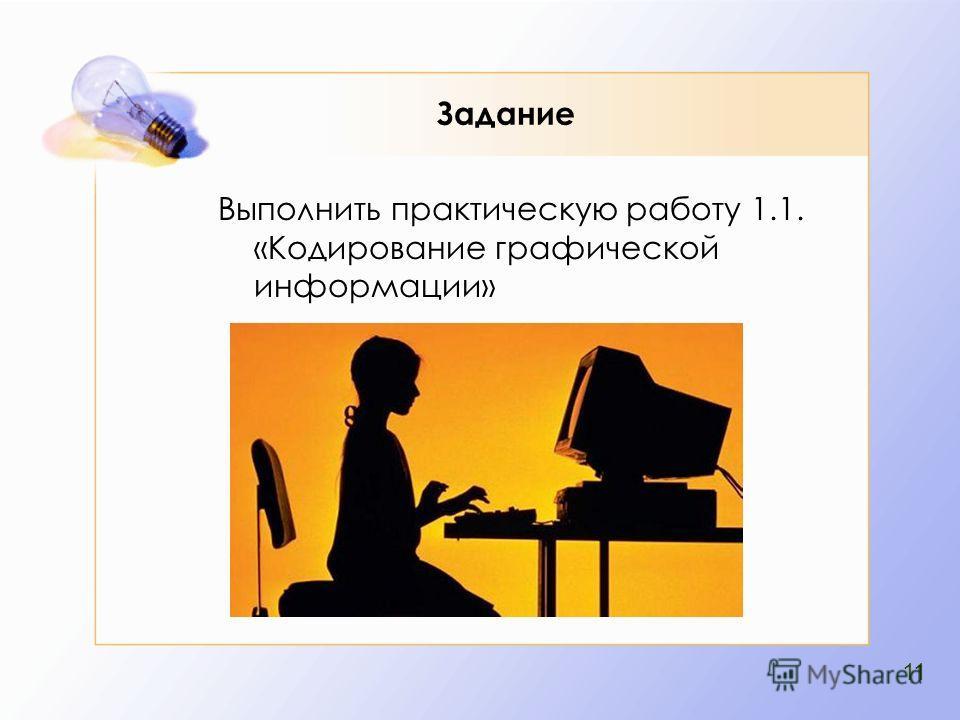 Задание Выполнить практическую работу 1.1. «Кодирование графической информации» 11