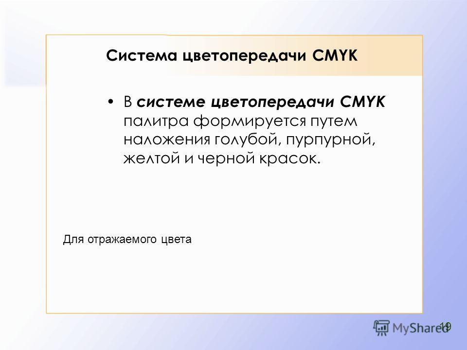 В системе цветопередачи CMYK палитра формируется путем наложения голубой, пурпурной, желтой и черной красок. Для отражаемого цвета 19 Система цветопередачи CMYK