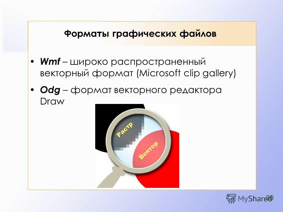 Форматы графических файлов Wmf – широко распространенный векторный формат (Microsoft clip gallery) Odg – формат векторного редакторa Draw 39