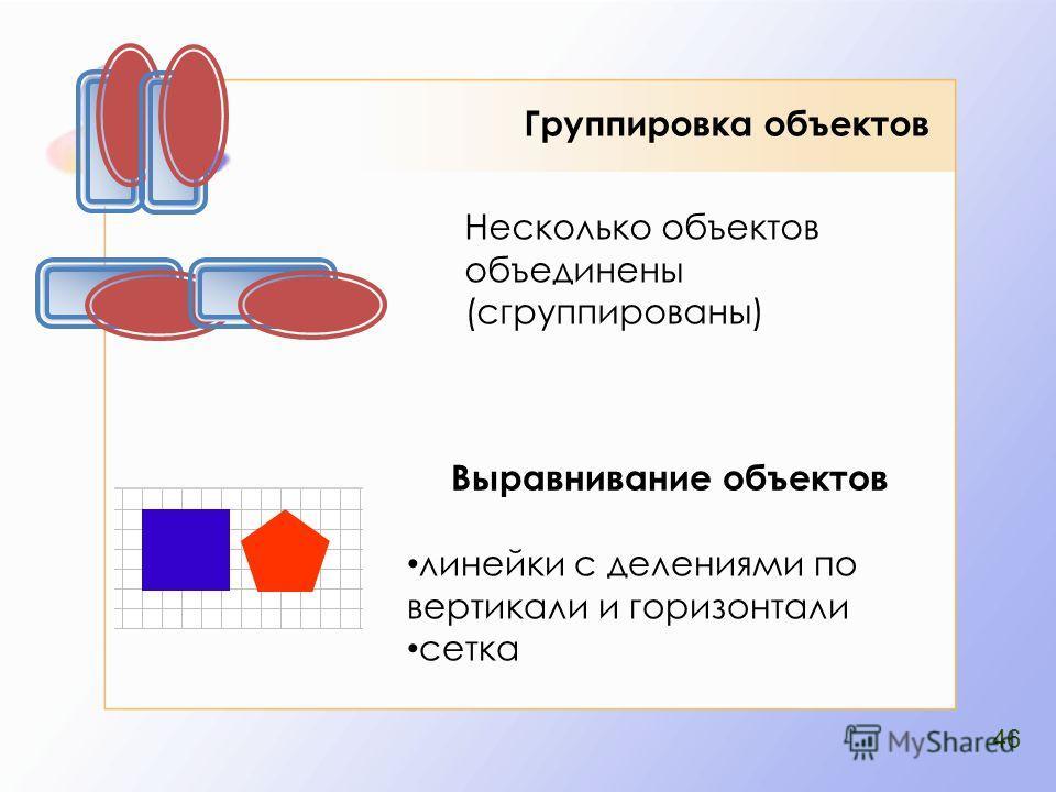 Группировка объектов Выравнивание объектов линейки с делениями по вертикали и горизонтали сетка Несколько объектов объединены (сгруппированы) 46