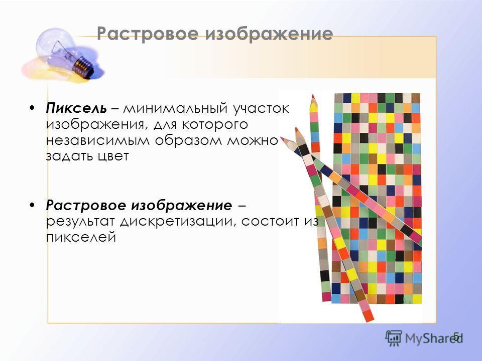 Растровое изображение Пиксель – минимальный участок изображения, для которого независимым образом можно задать цвет Растровое изображение – результат дискретизации, состоит из пикселей 5