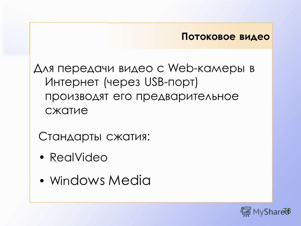 Потоковое видео Стандарты сжатия: RealVideo Win dows Media Для передачи видео с Web-камеры в Интернет (через USB-порт) производят его предварительное сжатие 78