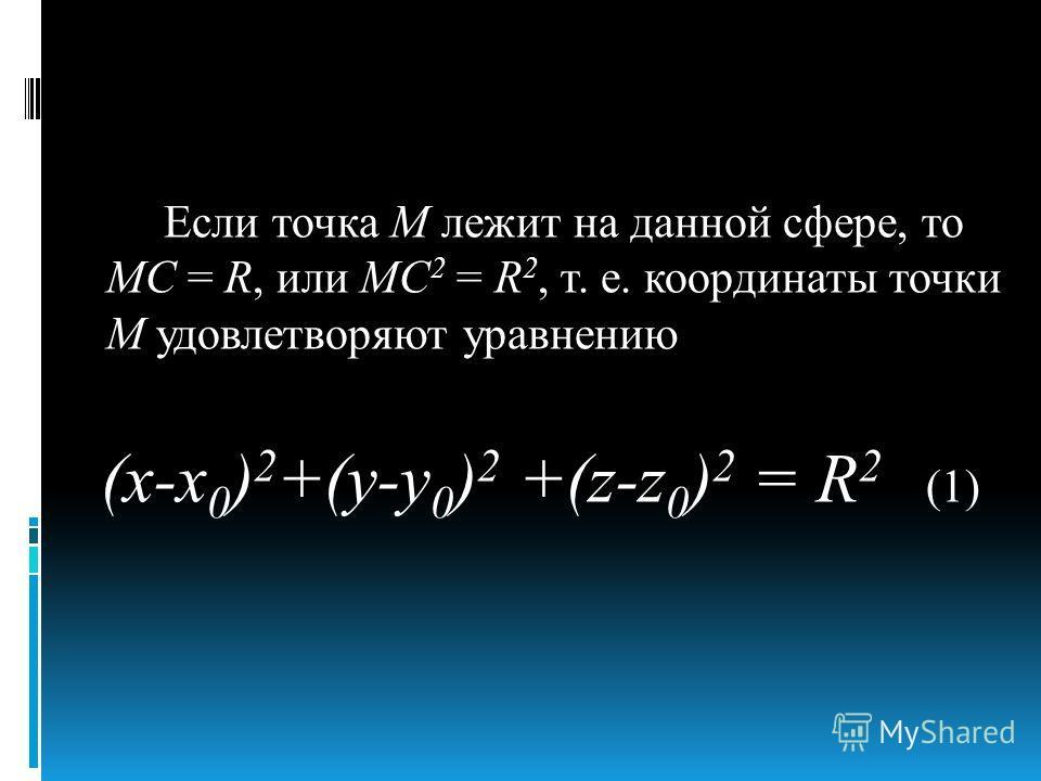 Если точка М лежит на данной сфере, то МС = R, или МС 2 = R 2, т. е. координаты точки М удовлетворяют уравнению (х-х 0 ) 2 +(у-у 0 ) 2 +(z-z 0 ) 2 = R 2 (1)