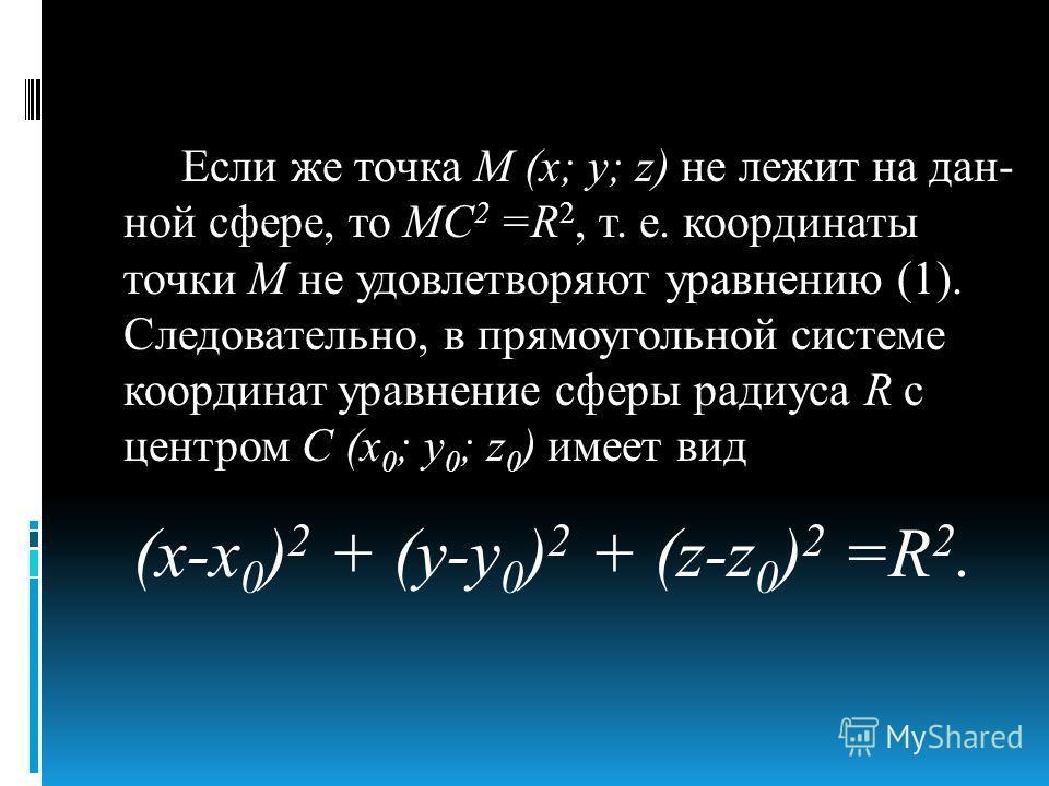 Если же точка М (х; у; z) не лежит на дан ной сфере, то МС 2 =R 2, т. е. координаты точки М не удовлетворяют уравнению (1). Следовательно, в прямоугольной системе координат уравнение сферы радиуса R с центром С (х 0 ; у 0 ; z 0 ) имеет вид (х-х 0 )