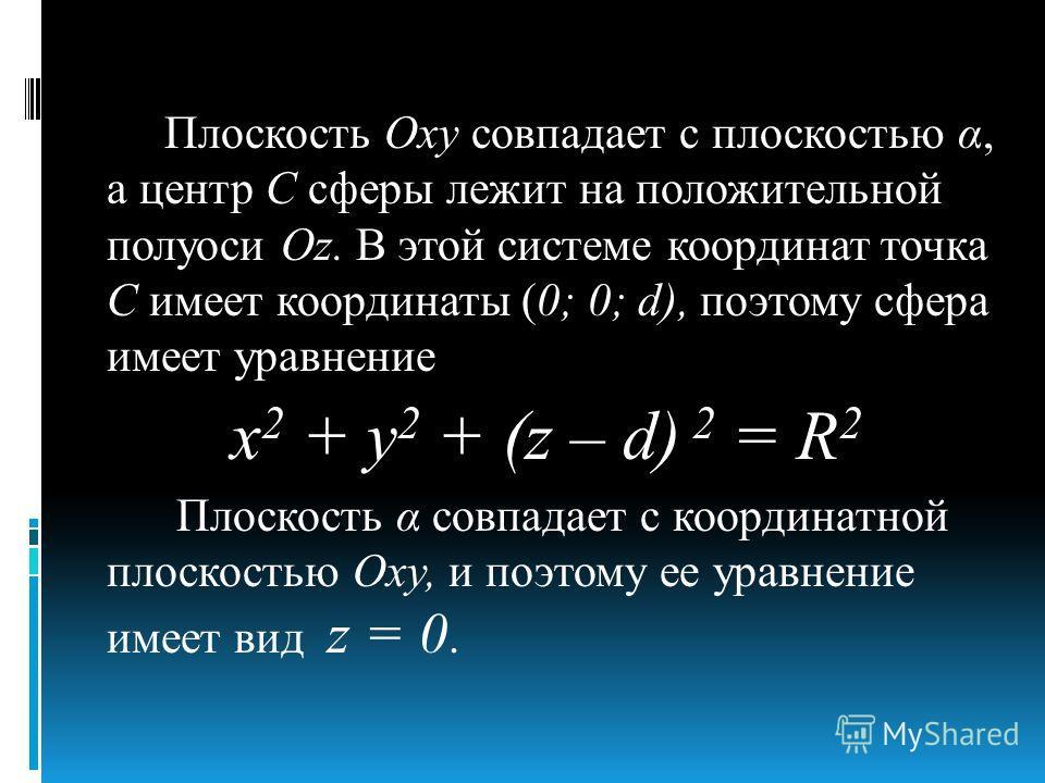 Плоскость Оху совпадает с плоскостью α, а центр С сферы лежит на положительной полуоси Oz. В этой системе координат точка С имеет координаты (0; 0; d), поэтому сфера имеет уравнение х 2 + у 2 + (z – d) 2 = R 2 Плоскость α совпадает с координатной пло