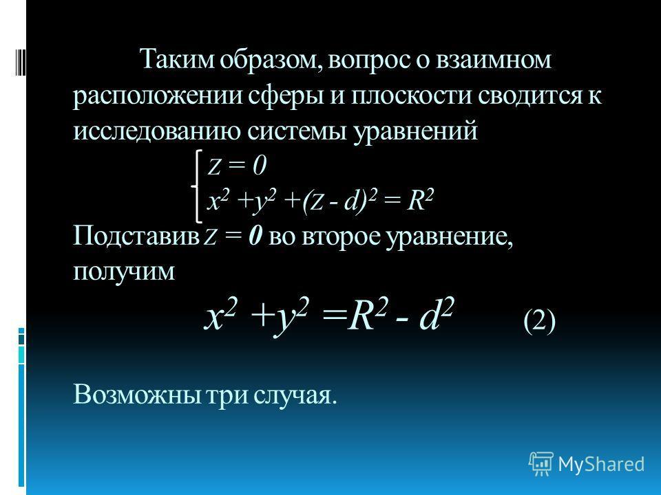 Таким образом, вопрос о взаимном расположении сферы и плоскости сводится к исследованию системы уравнений Z = 0 х 2 +у 2 +( Z - d) 2 = R 2 Подставив Z = 0 во второе уравнение, получим х 2 +у 2 =R 2 - d 2 (2) Возможны три случая.
