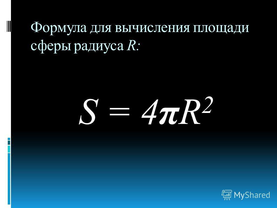 Формула для вычисления площади сферы радиуса R: S = 4πR 2