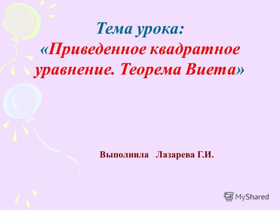 Выполнила Лазарева Г.И. Тема урока: «Приведенное квадратное уравнение. Теорема Виета»