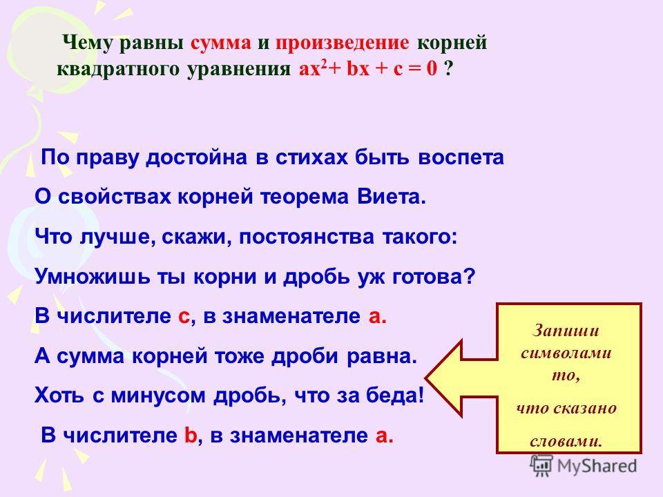 Чему равны сумма и произведение корней квадратного уравнения ax 2 + bx + c = 0 ? По праву достойна в стихах быть воспета О свойствах корней теорема Виета. Что лучше, скажи, постоянства такого: Умножишь ты корни и дробь уж готова? В числителе с, в зна