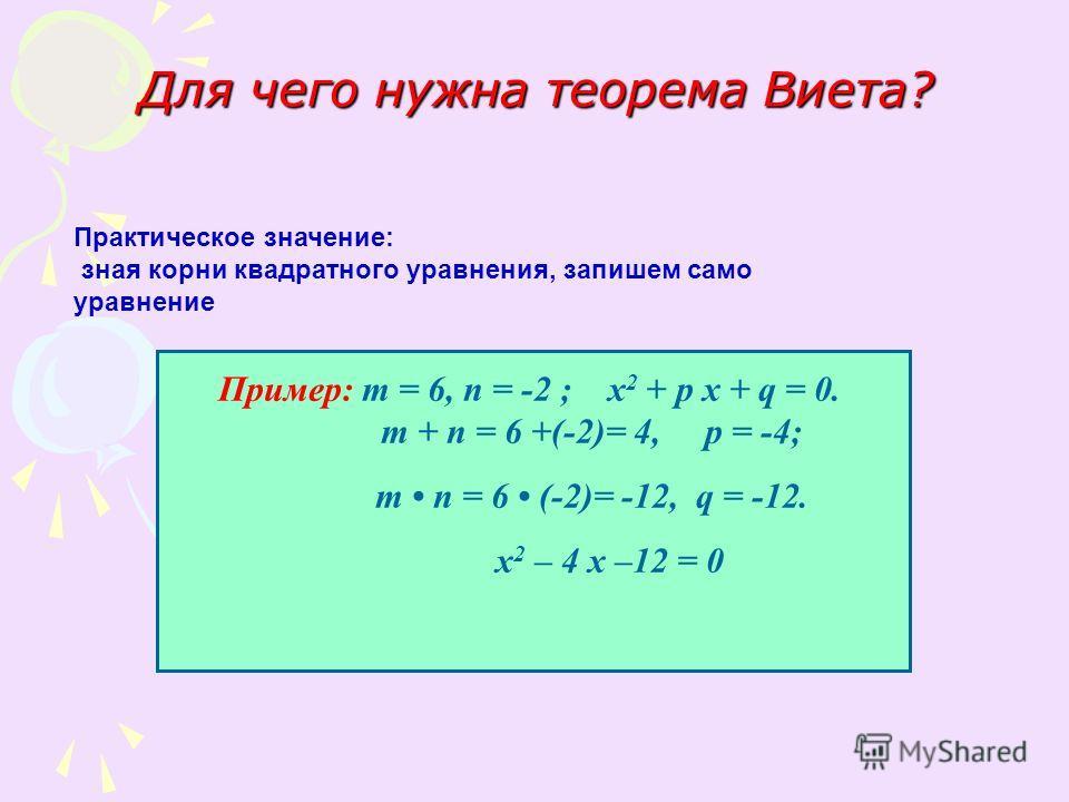 Для чего нужна теорема Виета? Практическое значение: зная корни квадратного уравнения, запишем само уравнение Пример: т = 6, п = -2 ; х 2 + р х + q = 0. т + п = 6 +(-2)= 4, р = -4; т п = 6 (-2)= -12, q = -12. х 2 – 4 х –12 = 0