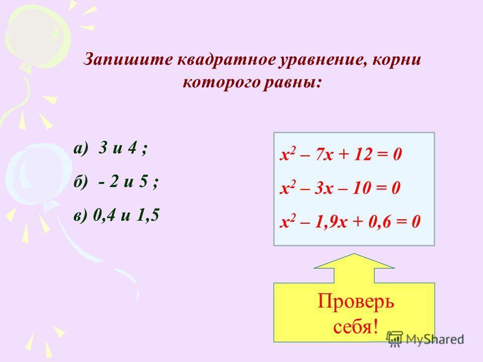 Запишите квадратное уравнение, корни которого равны: а) 3 и 4 ; б) - 2 и 5 ; в) 0,4 и 1,5 х 2 – 7х + 12 = 0 х 2 – 3х – 10 = 0 х 2 – 1,9х + 0,6 = 0 Проверь себя!