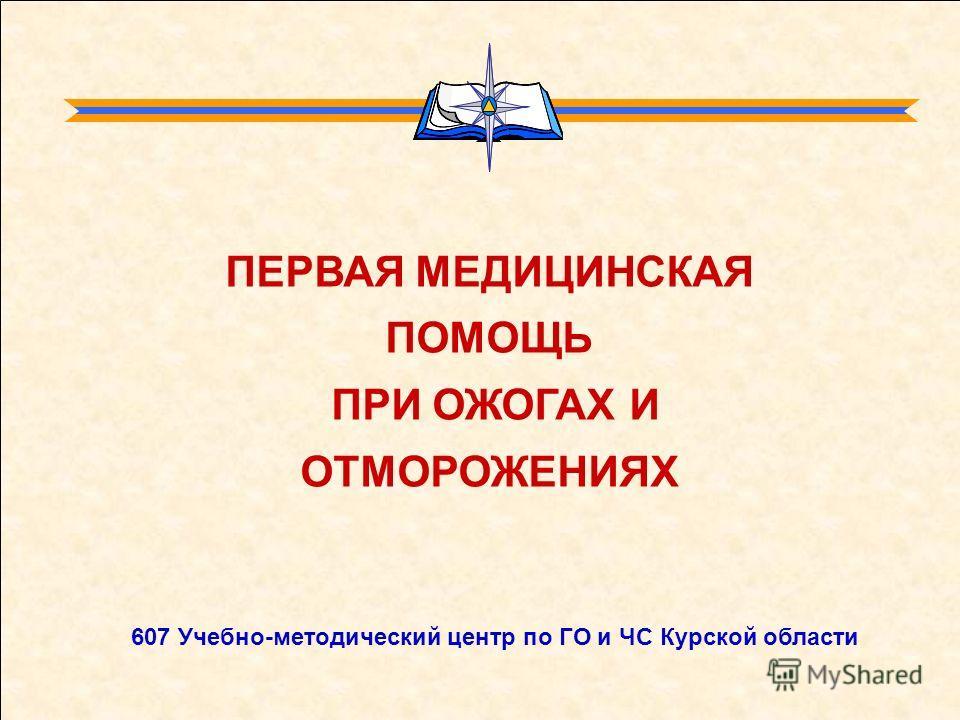 ПЕРВАЯ МЕДИЦИНСКАЯ ПОМОЩЬ ПРИ ОЖОГАХ И ОТМОРОЖЕНИЯХ 607 Учебно-методический центр по ГО и ЧС Курской области