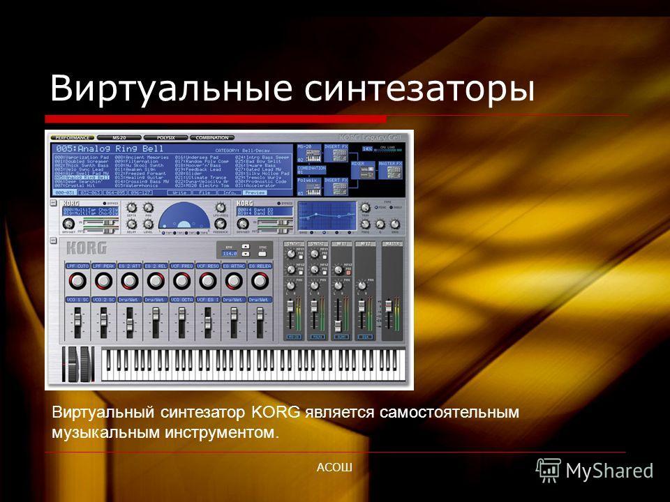 АСОШ Виртуальные синтезаторы Виртуальные синтезаторы – это программы, которые используют математические алгоритмы для создания синтезированного звука на выходе звуковой платы компьютера. Существуют три основные разновидности виртуальных синтезаторов.