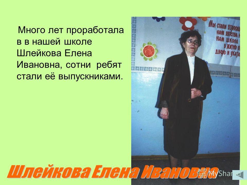 Много лет проработала в в нашей школе Шлейкова Елена Ивановна, сотни ребят стали её выпускниками.