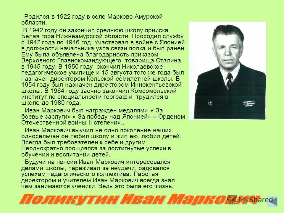 Родился в 1922 году в селе Марково Амурской области. В 1942 году он закончил среднюю школу прииска Белая гора Нижнеамурской области. Проходил службу с 1942 года по 1946 год. Участвовал в войне с Японией в должности начальника узла связи полка и был р