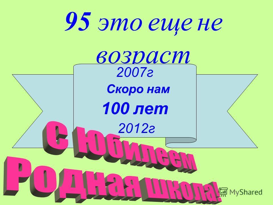 95 это еще не возраст 2007г Скоро нам 100 лет 2012г