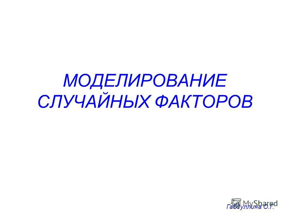 МОДЕЛИРОВАНИЕ СЛУЧАЙНЫХ ФАКТОРОВ Габдуллина О.Г.