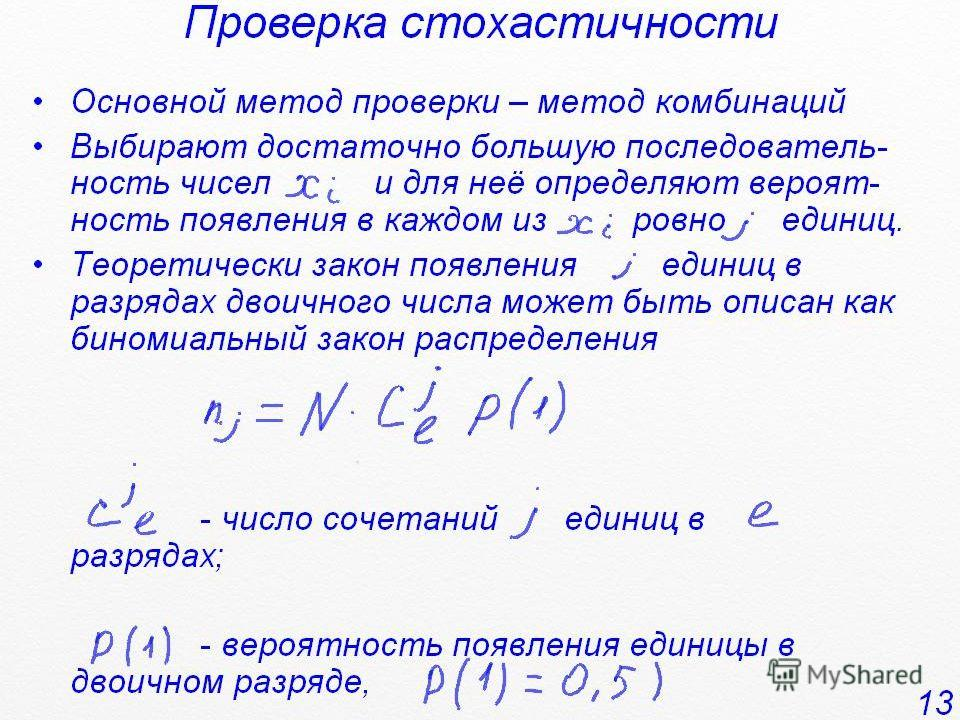 Проверка стохастичности Основной метод проверки – метод комбинаций Выбирают достаточно большую последователь- ность чисел и для неё определяют вероят- ность появления в каждом из ровно единиц. Теоретически закон появления единиц в разрядах двоичного