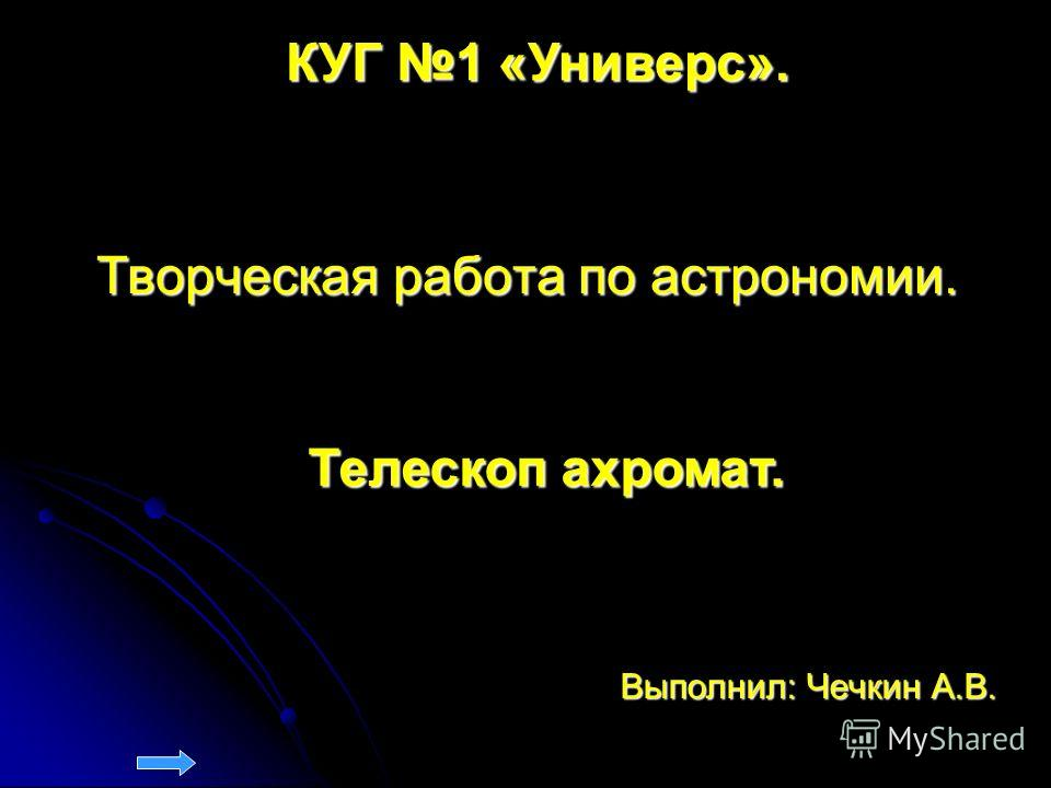 Творческая работа по астрономии. Выполнил: Чечкин А.В. Телескоп ахромат. КУГ 1 «Универс».