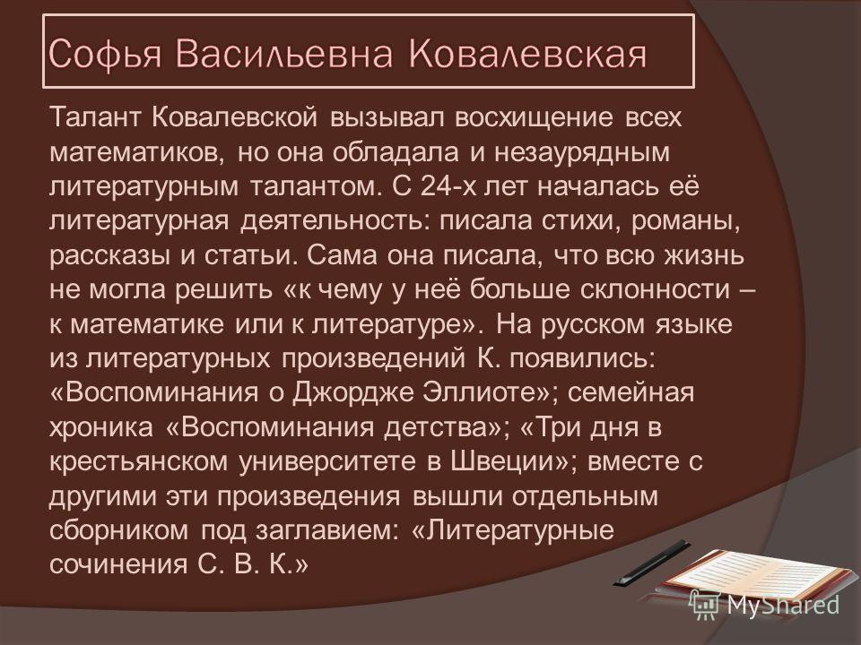 Талант Ковалевской вызывал восхищение всех математиков, но она обладала и незаурядным литературным талантом. С 24-х лет началась её литературная деятельность: писала стихи, романы, рассказы и статьи. Сама она писала, что всю жизнь не могла решить «к