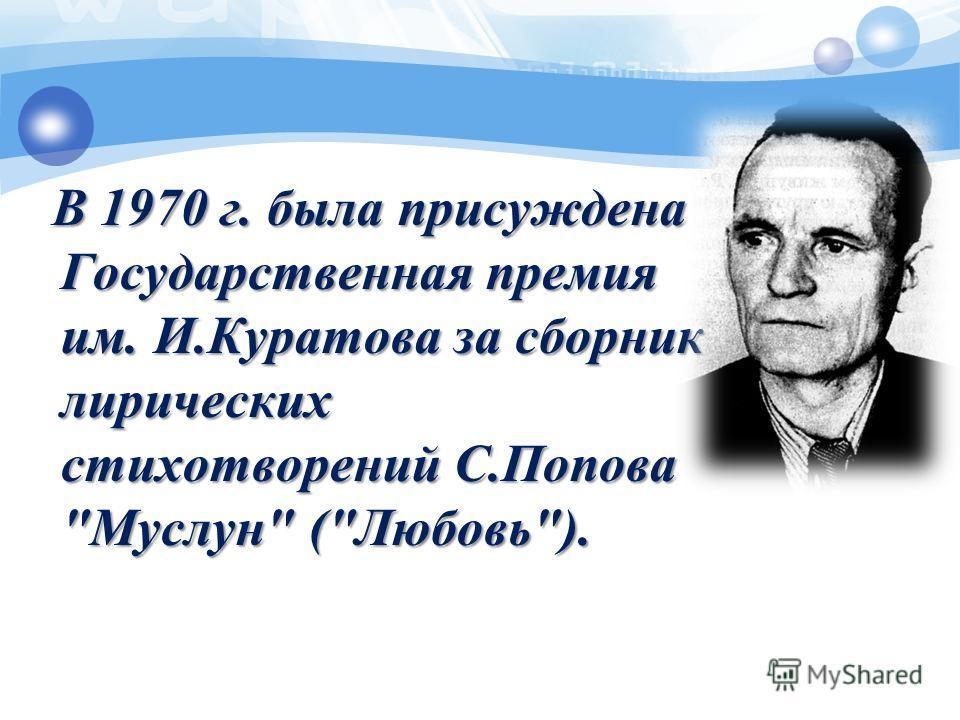 В 1970 г. была присуждена Государственная премия им. И.Куратова за сборник лирических стихотворений С.Попова