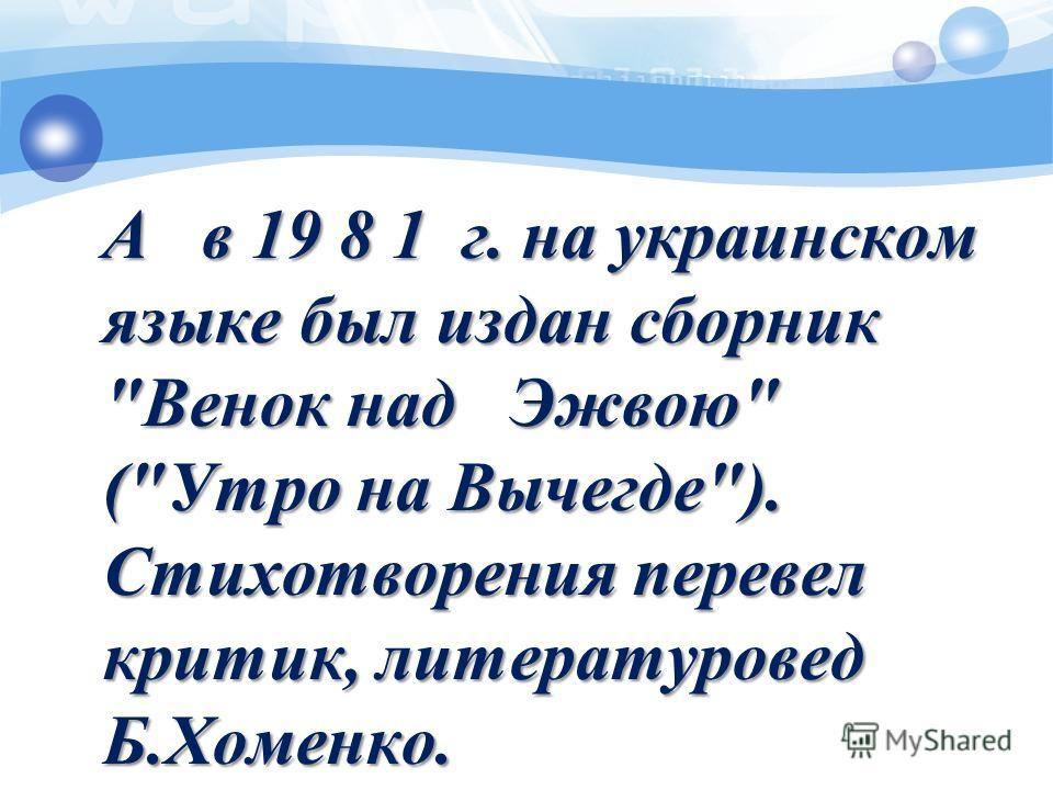 А в 19 8 1 г. на украинском языке был издан сборник Венок над Эжвою (Утро на Вычегде). Стихотворения перевел критик, литературовед Б.Хоменко.