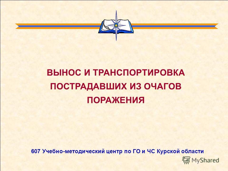 ВЫНОС И ТРАНСПОРТИРОВКА ПОСТРАДАВШИХ ИЗ ОЧАГОВ ПОРАЖЕНИЯ 607 Учебно-методический центр по ГО и ЧС Курской области
