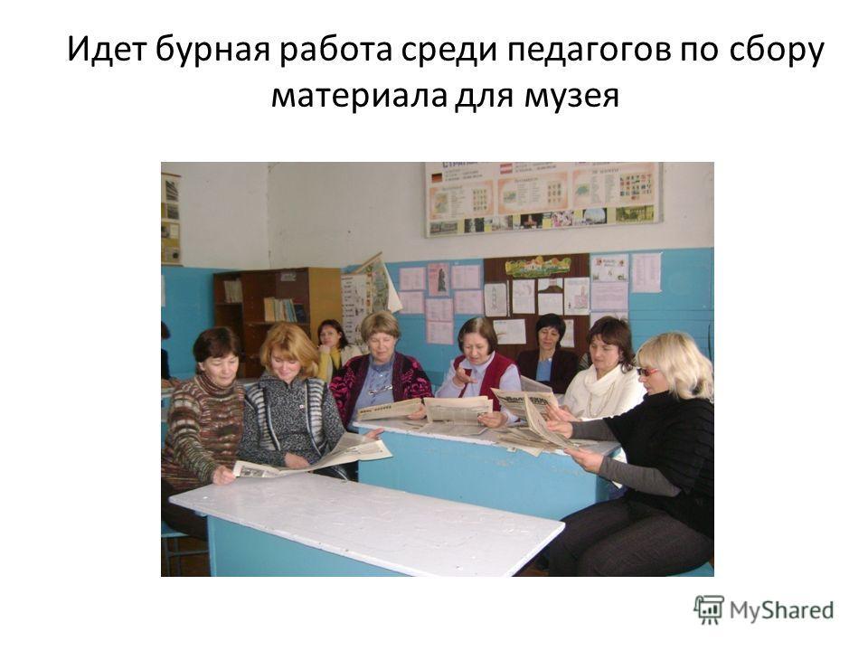 Идет бурная работа среди педагогов по сбору материала для музея