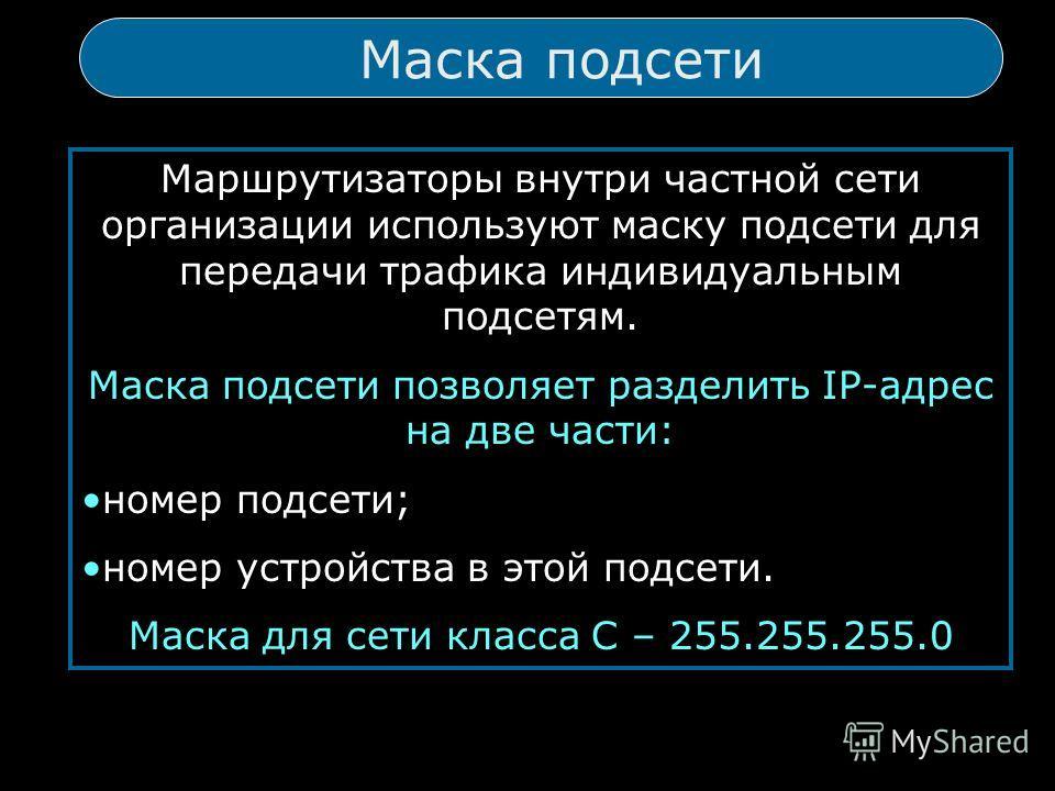 Маска подсети подсети Маршрутизаторы внутри частной сети организации используют маску подсети для передачи трафика индивидуальным подсетям. Маска подсети позволяет разделить IP-адрес на две части: номер подсети; номер устройства в этой подсети. Маска