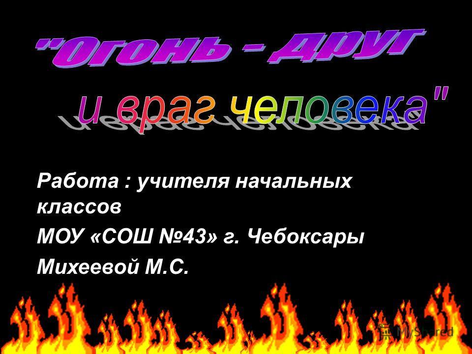 Работа : учителя начальных классов МОУ «СОШ 43» г. Чебоксары Михеевой М.С.