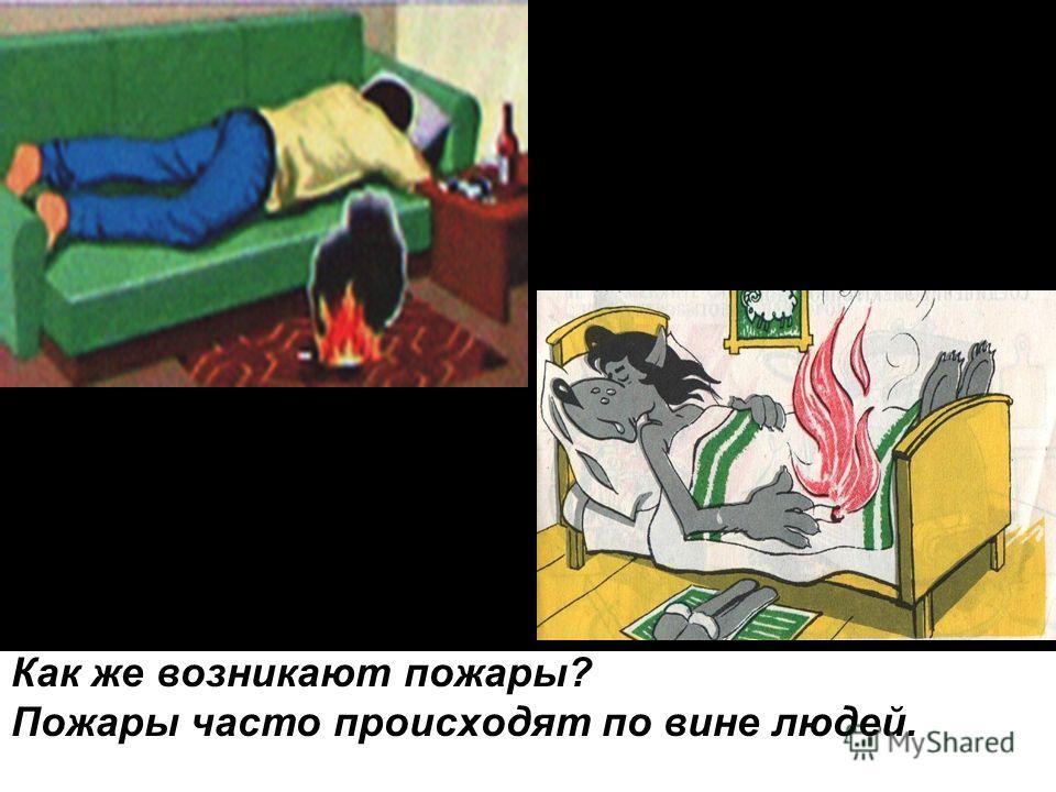 Как же возникают пожары? Пожары часто происходят по вине людей.