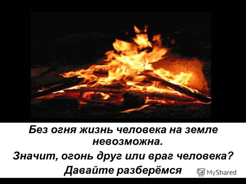 Без огня жизнь человека на земле невозможна. Значит, огонь друг или враг человека? Давайте разберёмся