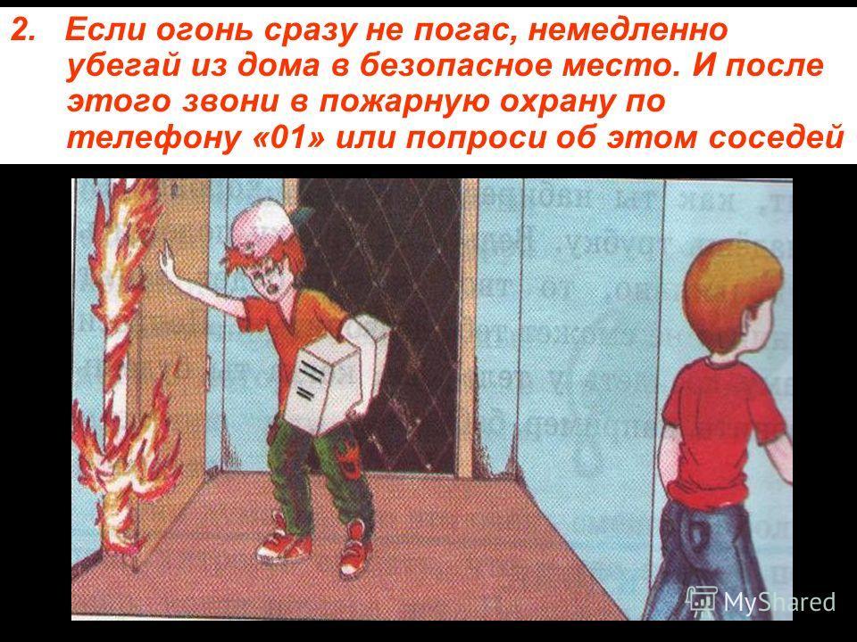 2. Если огонь сразу не погас, немедленно убегай из дома в безопасное место. И после этого звони в пожарную охрану по телефону «01» или попроси об этом соседей