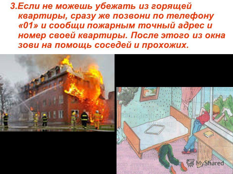 3.Если не можешь убежать из горящей квартиры, сразу же позвони по телефону «01» и сообщи пожарным точный адрес и номер своей квартиры. После этого из окна зови на помощь соседей и прохожих.